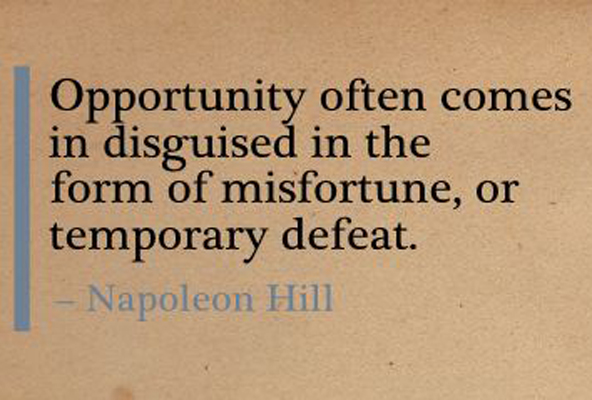 Napoleon Hill Quote - Opportunity often comes disguised in the form of misfortune, or temporary defeat